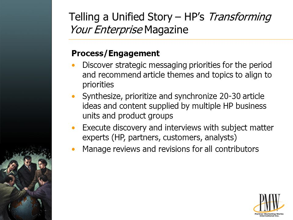Telling a Unified Story – HP's Transforming Your Enterprise Magazine Process/Engagement Discover strategic messaging priorities for the period and recommend article themes and topics to align to priorities Synthesize, prioritize and synchronize 20-30 article ideas and content supplied by multiple HP business units and product groups Execute discovery and interviews with subject matter experts (HP, partners, customers, analysts) Manage reviews and revisions for all contributors