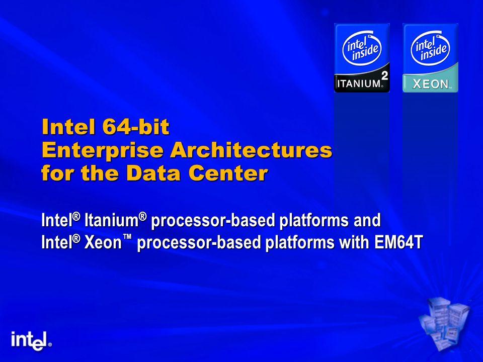 Intel 64-bit Enterprise Architectures for the Data Center Intel ® Itanium ® processor-based platforms and Intel ® Xeon ™ processor-based platforms with EM64T