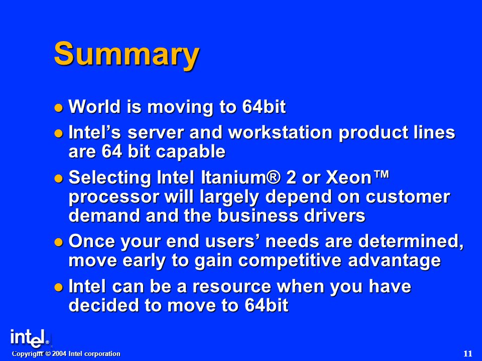 Copyright © 2004 Intel corporation 11 Summary World is moving to 64bit World is moving to 64bit Intel's server and workstation product lines are 64 bit capable Intel's server and workstation product lines are 64 bit capable Selecting Intel Itanium® 2 or Xeon™ processor will largely depend on customer demand and the business drivers Selecting Intel Itanium® 2 or Xeon™ processor will largely depend on customer demand and the business drivers Once your end users' needs are determined, move early to gain competitive advantage Once your end users' needs are determined, move early to gain competitive advantage Intel can be a resource when you have decided to move to 64bit Intel can be a resource when you have decided to move to 64bit