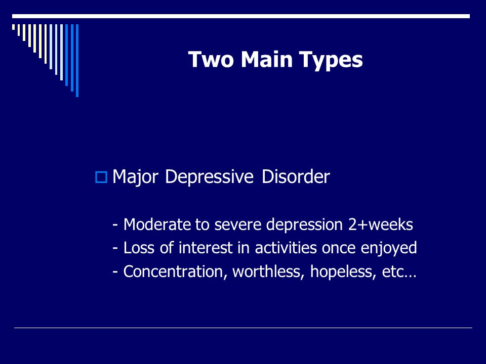 Two Main Types  Major Depressive Disorder - Moderate to severe depression 2+weeks - Loss of interest in activities once enjoyed - Concentration, worthless, hopeless, etc…
