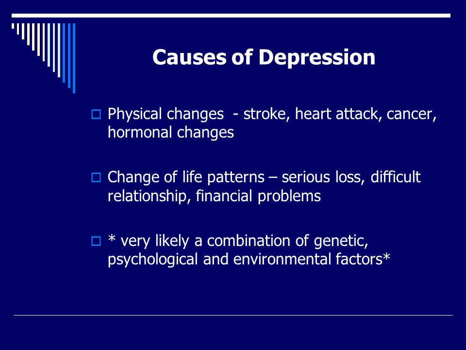 Causes of Depression  Physical changes - stroke, heart attack, cancer, hormonal changes  Change of life patterns – serious loss, difficult relationship, financial problems  * very likely a combination of genetic, psychological and environmental factors*