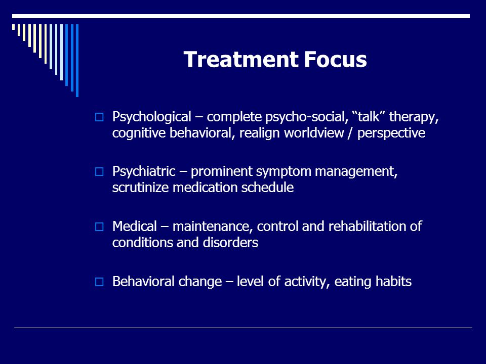 Treatment Focus  Psychological – complete psycho-social, talk therapy, cognitive behavioral, realign worldview / perspective  Psychiatric – prominent symptom management, scrutinize medication schedule  Medical – maintenance, control and rehabilitation of conditions and disorders  Behavioral change – level of activity, eating habits