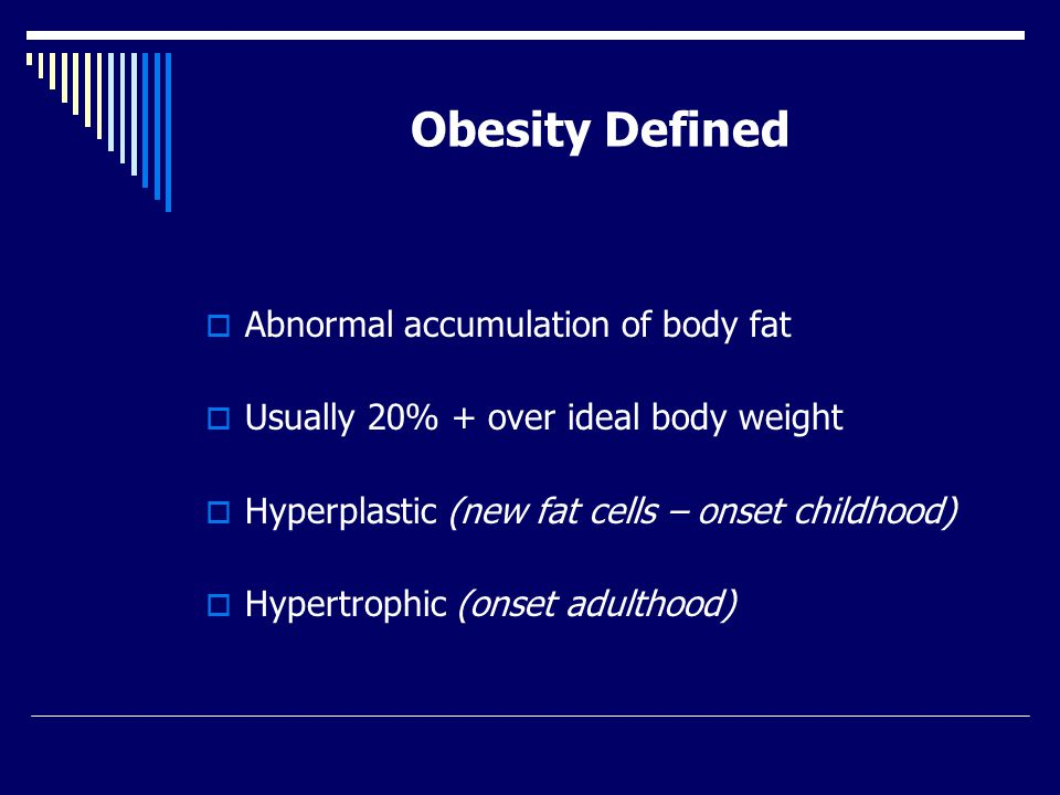 Obesity Defined  Abnormal accumulation of body fat  Usually 20% + over ideal body weight  Hyperplastic (new fat cells – onset childhood)  Hypertrophic (onset adulthood)