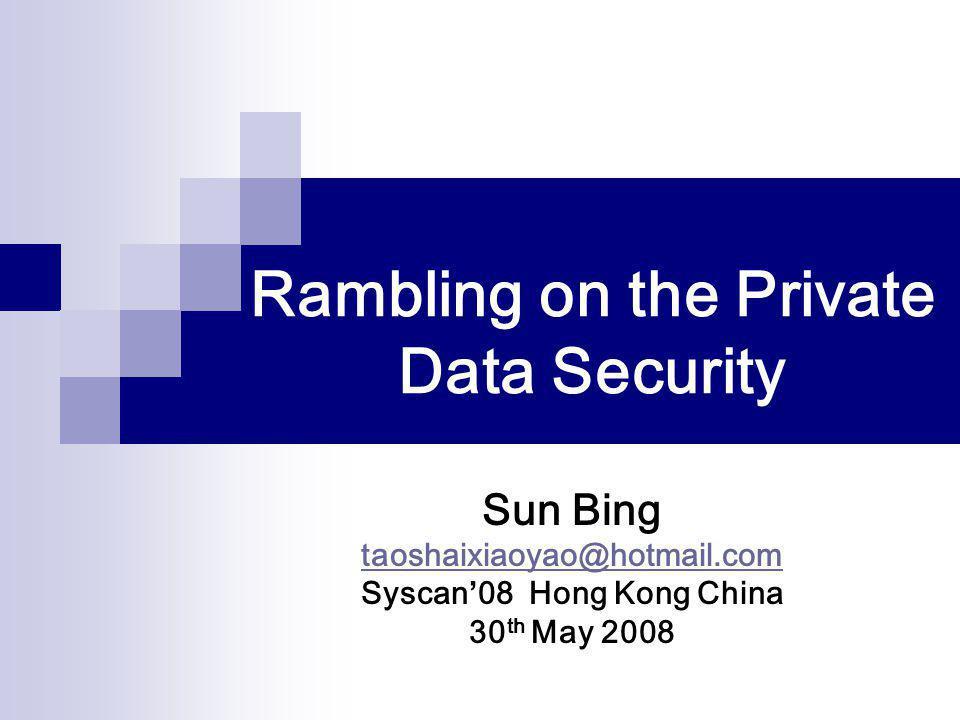 Rambling on the Private Data Security Sun Bing taoshaixiaoyao@hotmail.com Syscan'08 Hong Kong China 30 th May 2008