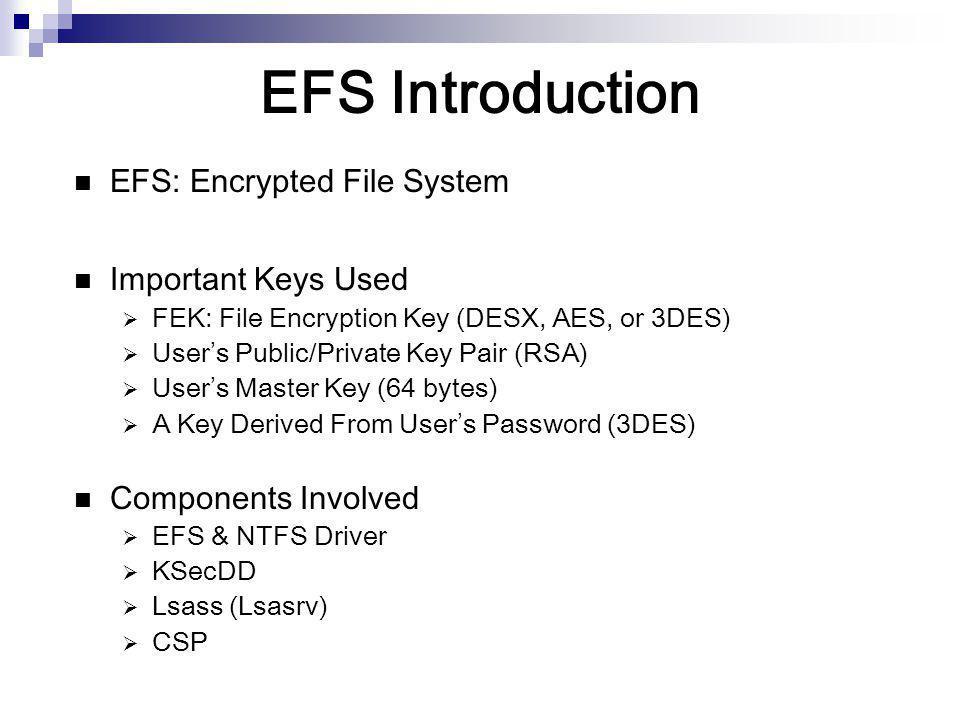 EFS Introduction EFS: Encrypted File System Important Keys Used  FEK: File Encryption Key (DESX, AES, or 3DES)  User's Public/Private Key Pair (RSA)