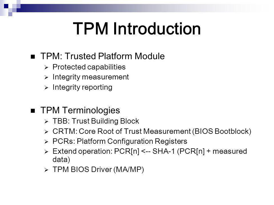 TPM Introduction TPM: Trusted Platform Module  Protected capabilities  Integrity measurement  Integrity reporting TPM Terminologies  TBB: Trust Bu