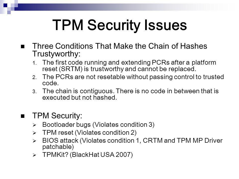 TPM Security Issues Three Conditions That Make the Chain of Hashes Trustyworthy:  The first code running and extending PCRs after a platform reset (