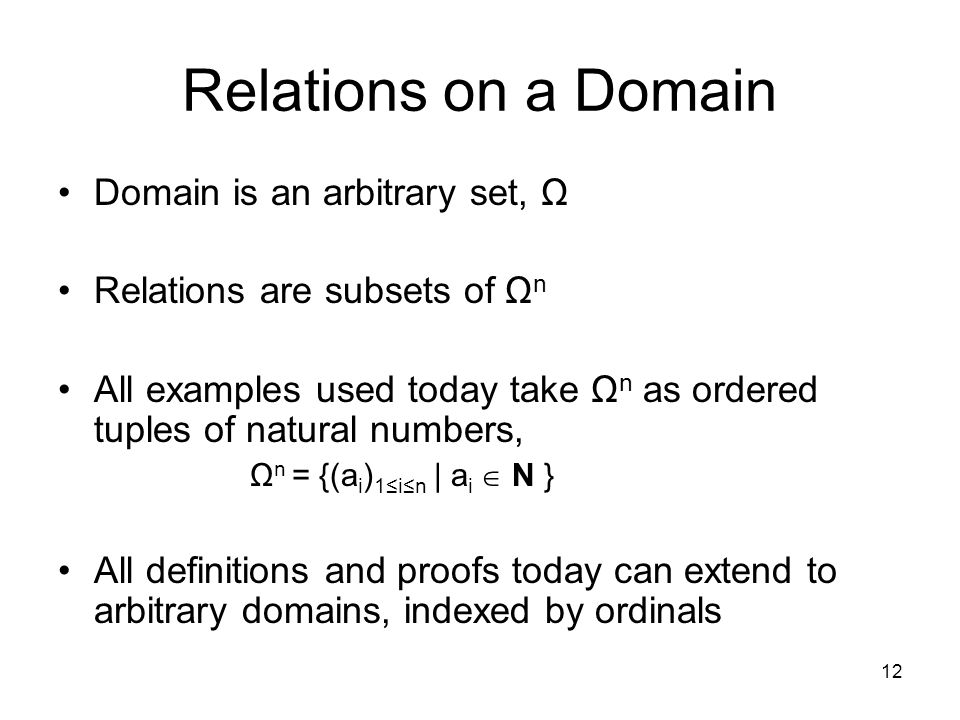 12 Relations on a Domain Domain is an arbitrary set, Ω Relations are subsets of Ω n All examples used today take Ω n as ordered tuples of natural numbers, Ω n = {(a i ) 1≤i≤n | a i  N } All definitions and proofs today can extend to arbitrary domains, indexed by ordinals