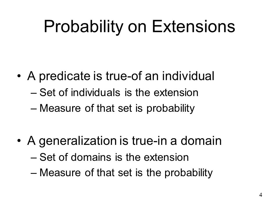 4 Probability on Extensions A predicate is true-of an individual –Set of individuals is the extension –Measure of that set is probability A generalization is true-in a domain –Set of domains is the extension –Measure of that set is the probability