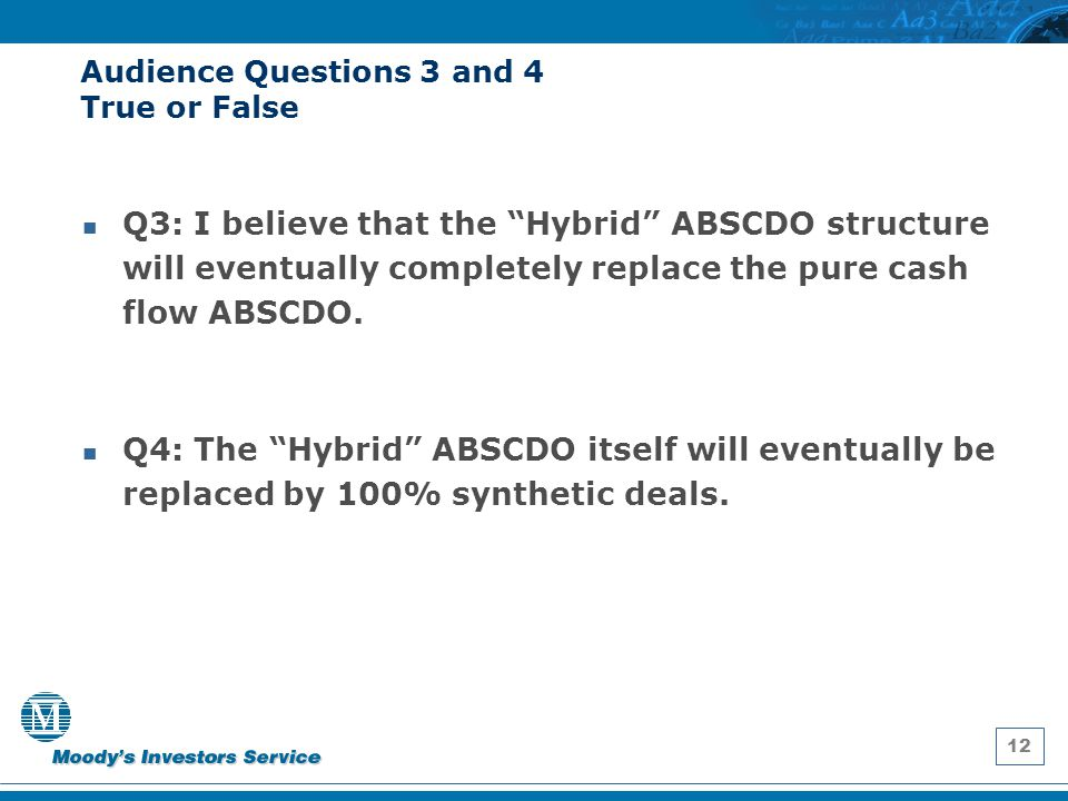"""12 Audience Questions 3 and 4 True or False Q3: I believe that the """"Hybrid"""" ABSCDO structure will eventually completely replace the pure cash flow ABS"""