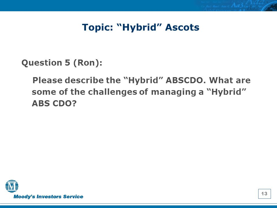 """13 Topic: """"Hybrid"""" Ascots Question 5 (Ron): Please describe the """"Hybrid"""" ABSCDO. What are some of the challenges of managing a """"Hybrid"""" ABS CDO?"""