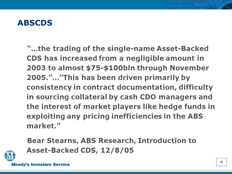 """4 ABSCDS """"…the trading of the single-name Asset-Backed CDS has increased from a negligible amount in 2003 to almost $75-$100bln through November 2005."""