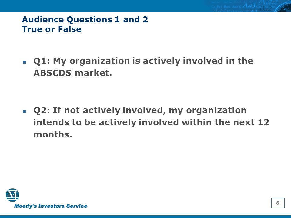 5 Audience Questions 1 and 2 True or False Q1: My organization is actively involved in the ABSCDS market. Q2: If not actively involved, my organizatio
