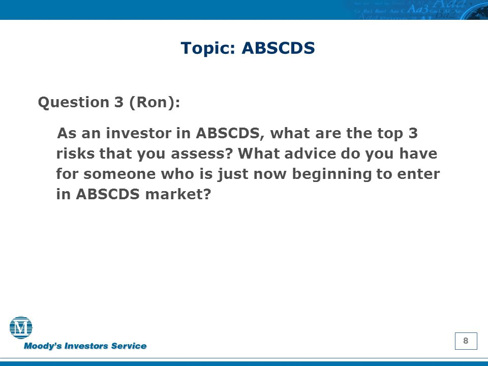 8 Topic: ABSCDS Question 3 (Ron): As an investor in ABSCDS, what are the top 3 risks that you assess? What advice do you have for someone who is just