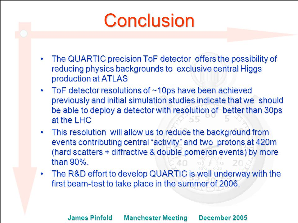 Conclusion The QUARTIC precision ToF detector offers the possibility of reducing physics backgrounds to exclusive central Higgs production at ATLASThe QUARTIC precision ToF detector offers the possibility of reducing physics backgrounds to exclusive central Higgs production at ATLAS ToF detector resolutions of ~10ps have been achieved previously and initial simulation studies indicate that we should be able to deploy a detector with resolution of better than 30ps at the LHCToF detector resolutions of ~10ps have been achieved previously and initial simulation studies indicate that we should be able to deploy a detector with resolution of better than 30ps at the LHC This resolution will allow us to reduce the background from events contributing central activity and two protons at 420m (hard scatters + diffractive & double pomeron events) by more than 90%.This resolution will allow us to reduce the background from events contributing central activity and two protons at 420m (hard scatters + diffractive & double pomeron events) by more than 90%.