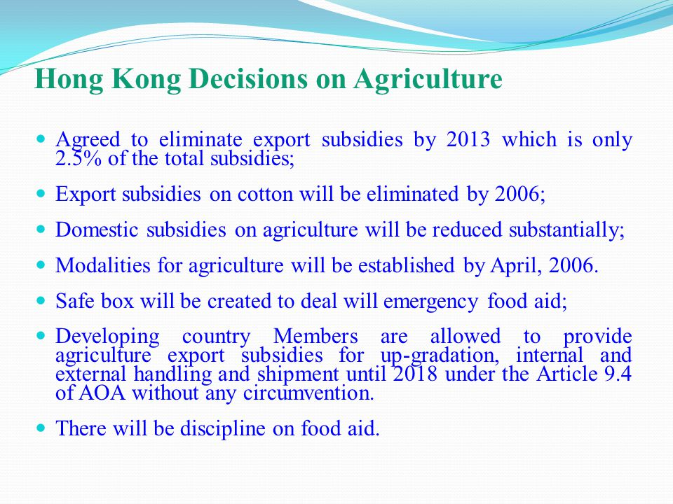 Hong Kong Decisions on Agriculture Agreed to eliminate export subsidies by 2013 which is only 2.5% of the total subsidies; Export subsidies on cotton will be eliminated by 2006; Domestic subsidies on agriculture will be reduced substantially; Modalities for agriculture will be established by April, 2006.