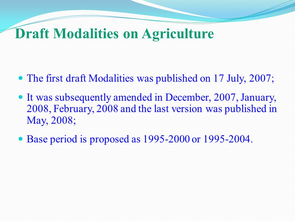 Draft Modalities on Agriculture The first draft Modalities was published on 17 July, 2007; It was subsequently amended in December, 2007, January, 2008, February, 2008 and the last version was published in May, 2008; Base period is proposed as or
