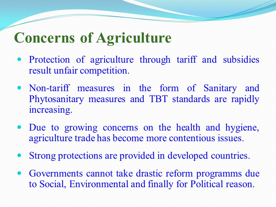 Concerns of Agriculture Protection of agriculture through tariff and subsidies result unfair competition.