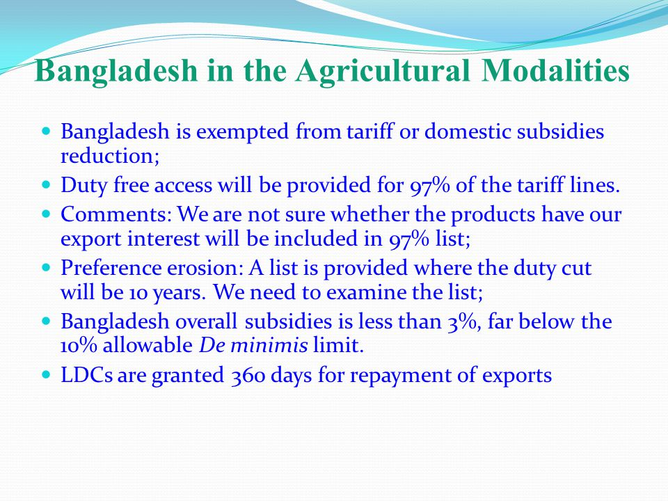 Bangladesh in the Agricultural Modalities Bangladesh is exempted from tariff or domestic subsidies reduction; Duty free access will be provided for 97% of the tariff lines.