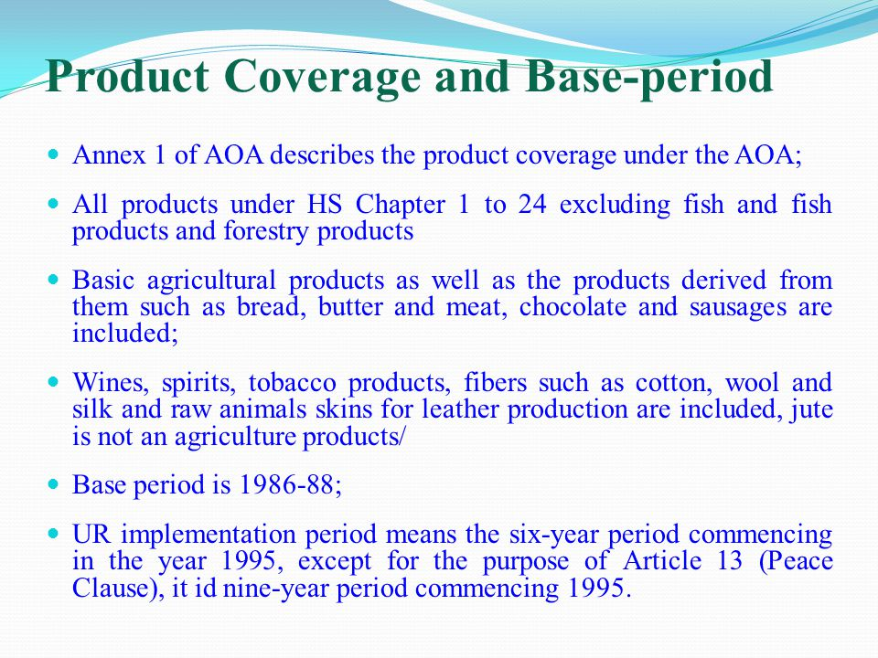 Product Coverage and Base-period Annex 1 of AOA describes the product coverage under the AOA; All products under HS Chapter 1 to 24 excluding fish and fish products and forestry products Basic agricultural products as well as the products derived from them such as bread, butter and meat, chocolate and sausages are included; Wines, spirits, tobacco products, fibers such as cotton, wool and silk and raw animals skins for leather production are included, jute is not an agriculture products/ Base period is ; UR implementation period means the six-year period commencing in the year 1995, except for the purpose of Article 13 (Peace Clause), it id nine-year period commencing 1995.