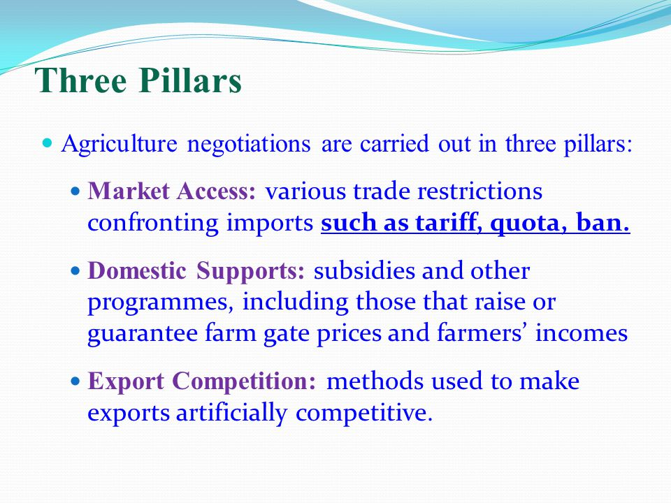Three Pillars Agriculture negotiations are carried out in three pillars: Market Access: various trade restrictions confronting imports such as tariff, quota, ban.