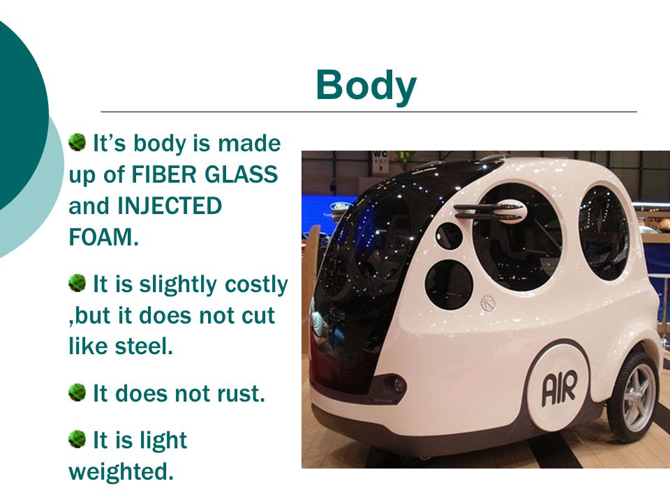 Body It's body is made up of FIBER GLASS and INJECTED FOAM. It is slightly costly,but it does not cut like steel. It does not rust. It is light weight