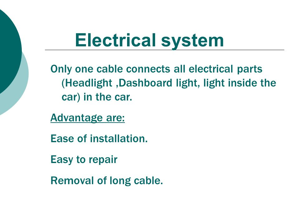 Electrical system Only one cable connects all electrical parts (Headlight,Dashboard light, light inside the car) in the car. Advantage are: Ease of in
