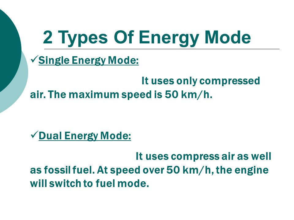 2 Types Of Energy Mode Single Energy Mode: It uses only compressed air. The maximum speed is 50 km/h. Dual Energy Mode: It uses compress air as well a