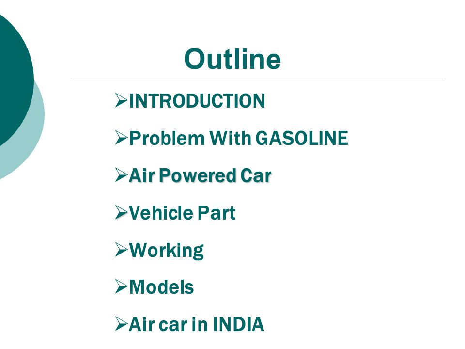 Outline  INTRODUCTION  Problem With GASOLINE Air Powered Car  Air Powered Car   Vehicle Part  Working  Models  Air car in INDIA