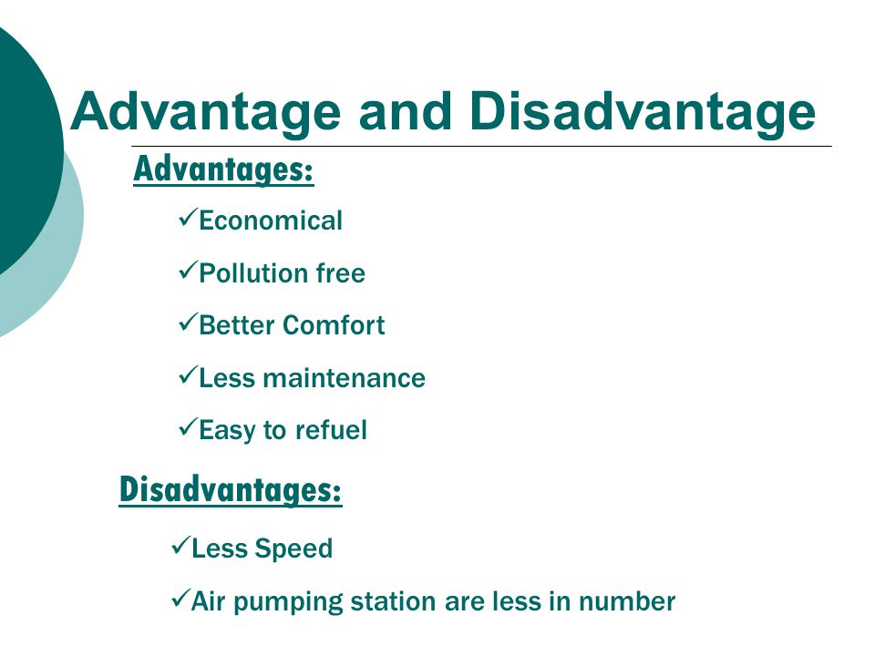 Advantage and Disadvantage Advantages: Disadvantages: Economical Pollution free Better Comfort Less maintenance Easy to refuel Less Speed Air pumping