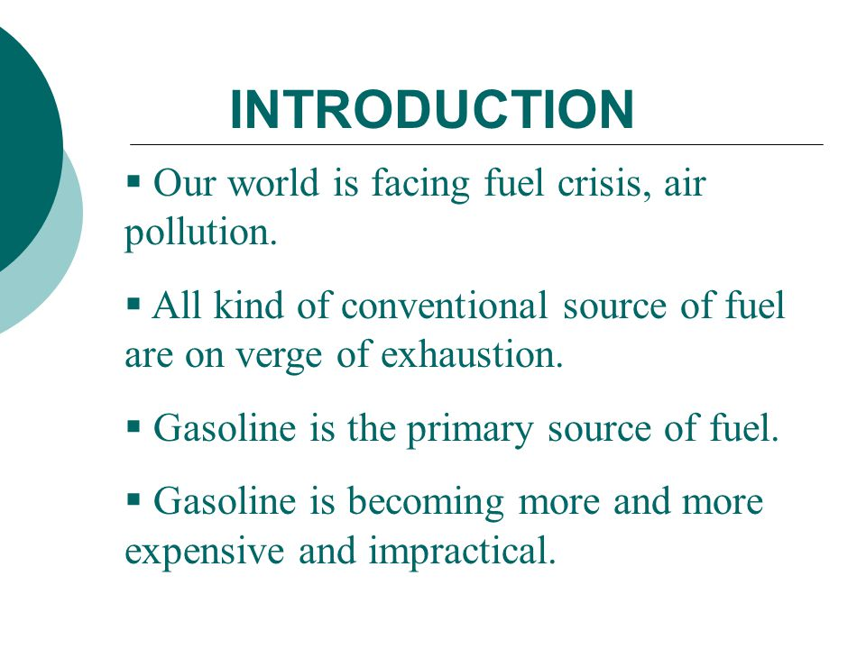 INTRODUCTION  Our world is facing fuel crisis, air pollution.  All kind of conventional source of fuel are on verge of exhaustion.  Gasoline is the
