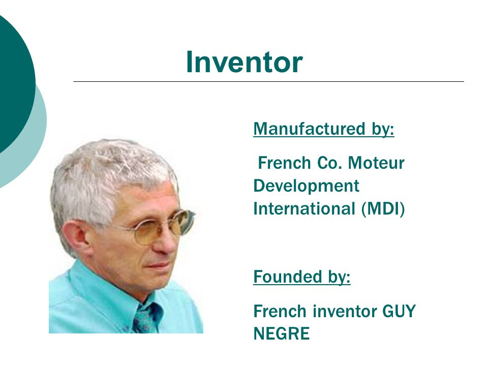 Inventor Manufactured by: French Co. Moteur Development International (MDI) Founded by: French inventor GUY NEGRE