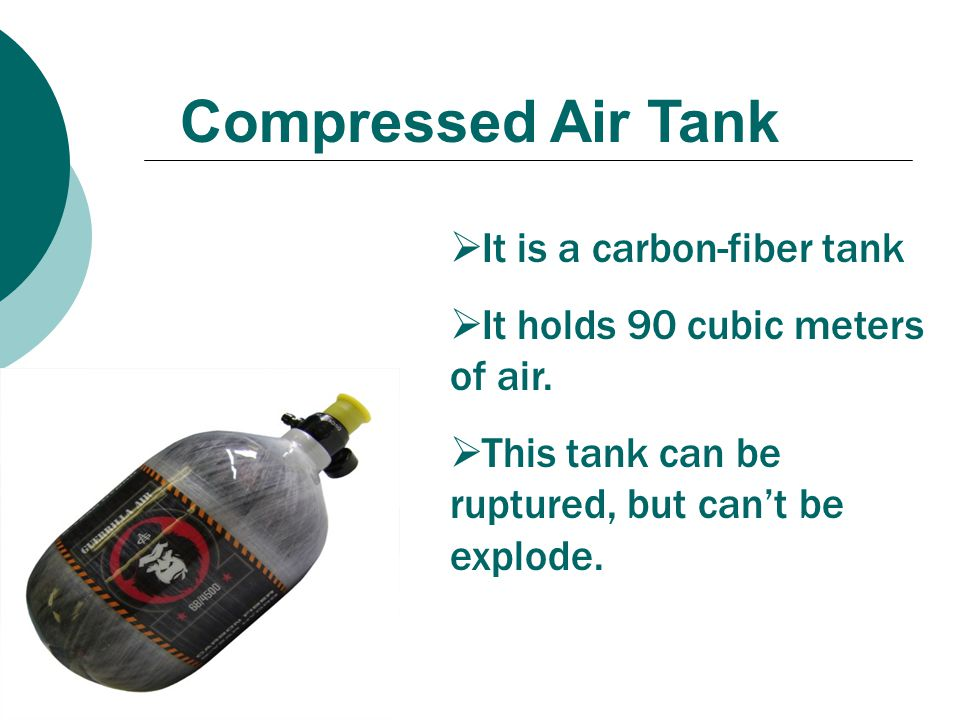 Compressed Air Tank  It is a carbon-fiber tank  It holds 90 cubic meters of air.  This tank can be ruptured, but can't be explode.
