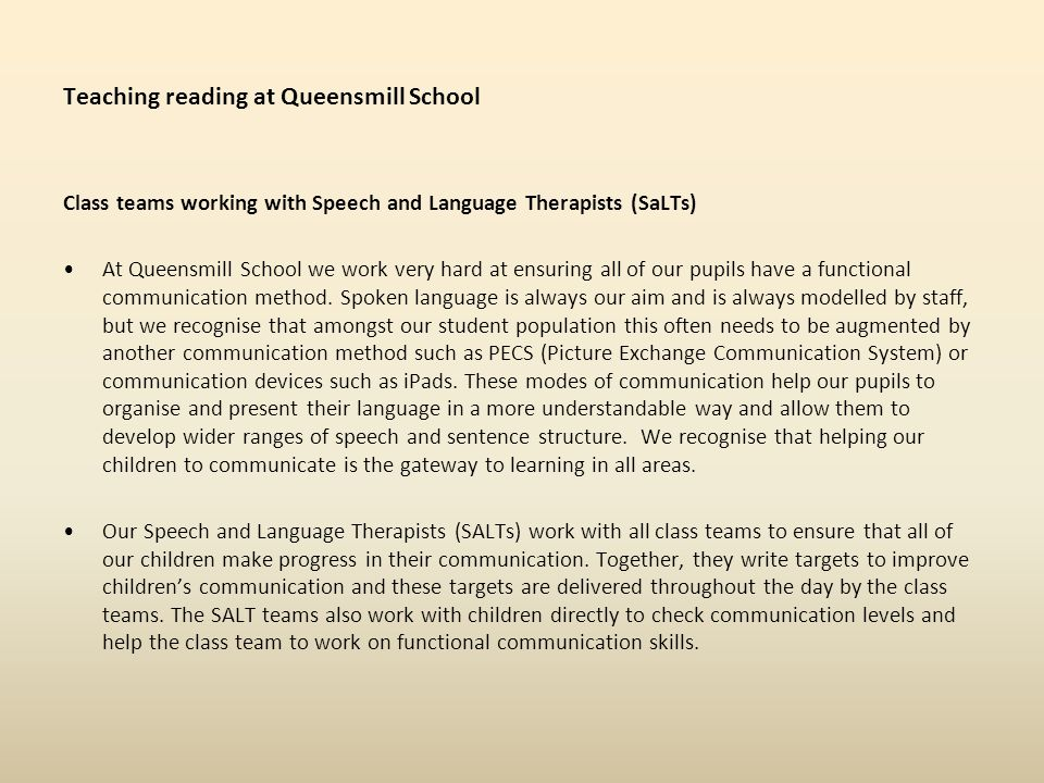 Teaching reading at Queensmill School Class teams working with Speech and Language Therapists (SaLTs) At Queensmill School we work very hard at ensuring all of our pupils have a functional communication method.