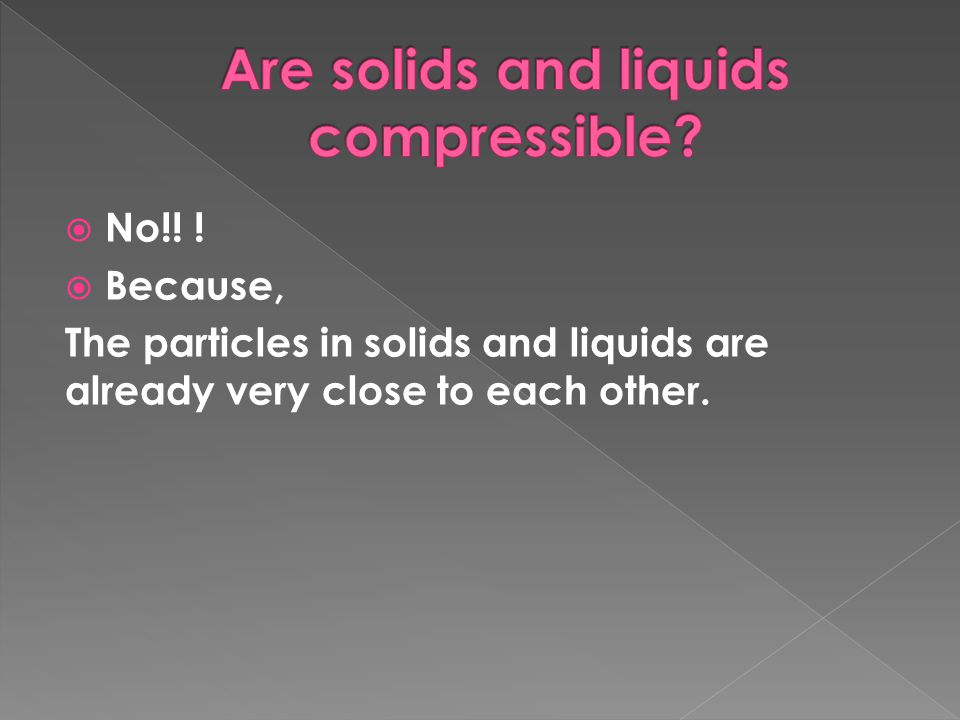  No!! !  Because, The particles in solids and liquids are already very close to each other.