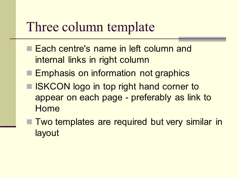 Three column template Each centre s name in left column and internal links in right column Emphasis on information not graphics ISKCON logo in top right hand corner to appear on each page - preferably as link to Home Two templates are required but very similar in layout