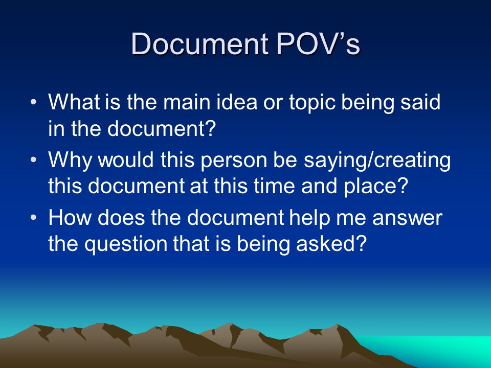 Document POV's What is the main idea or topic being said in the document? Why would this person be saying/creating this document at this time and plac