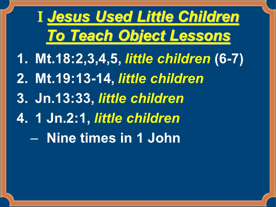 II We Must Become Little Children Jn.1:12 Jn.3:3-5 –Water –Water = baptism.