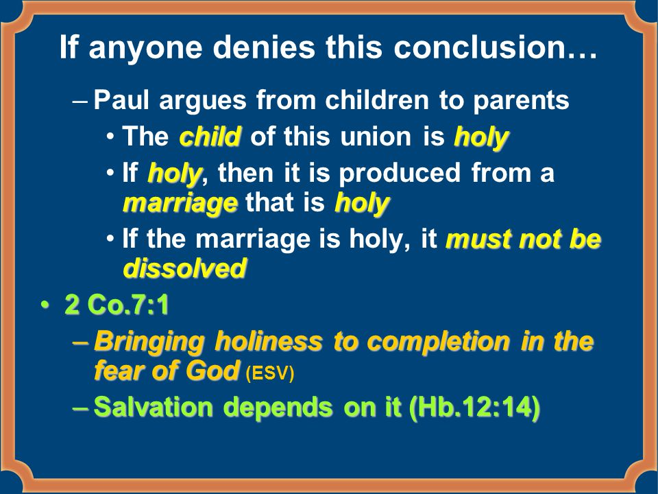 If anyone denies this conclusion… –Paul argues from children to parents childholyThe child of this union is holy holy marriageholyIf holy, then it is produced from a marriage that is holy must not be dissolvedIf the marriage is holy, it must not be dissolved 2 Co.7:12 Co.7:1 –Bringing holiness to completion in the fear of God –Bringing holiness to completion in the fear of God (ESV) –Salvation depends on it (Hb.12:14)