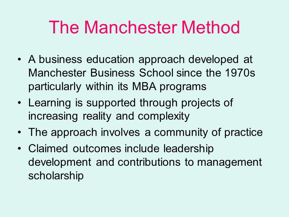 The Manchester Method A business education approach developed at Manchester Business School since the 1970s particularly within its MBA programs Learning is supported through projects of increasing reality and complexity The approach involves a community of practice Claimed outcomes include leadership development and contributions to management scholarship