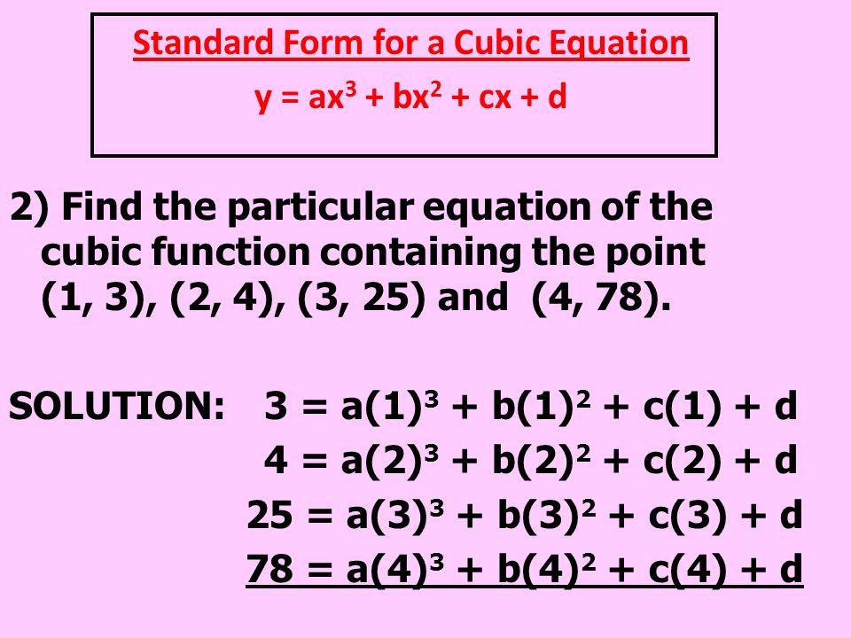 Standard Form for a Cubic Equation y = ax 3 + bx 2 + cx + d 2) Find the particular equation of the cubic function containing the point (1, 3), (2, 4),