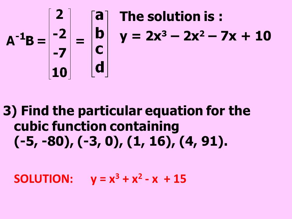 The solution is : y = 2x 3 – 2x 2 – 7x + 10 3) Find the particular equation for the cubic function containing (-5, -80), (-3, 0), (1, 16), (4, 91). SO
