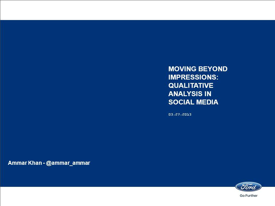 03.27.2013 MOVING BEYOND IMPRESSIONS: QUALITATIVE ANALYSIS IN SOCIAL MEDIA Ammar Khan - @ammar_ammar