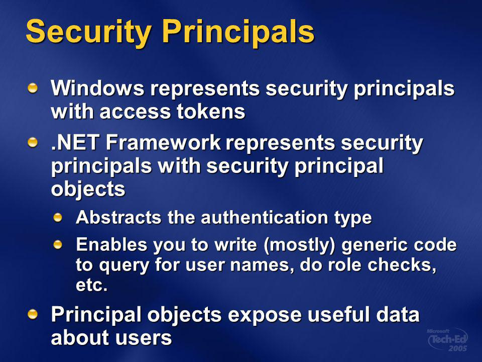 Security Principals Windows represents security principals with access tokens.NET Framework represents security principals with security principal objects Abstracts the authentication type Enables you to write (mostly) generic code to query for user names, do role checks, etc.