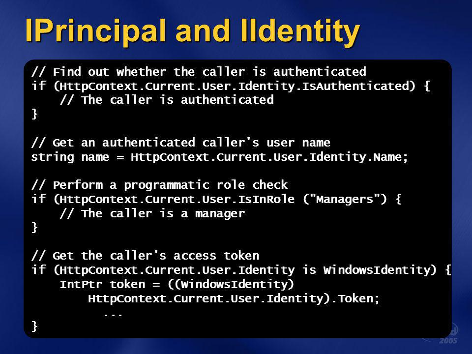 IPrincipal and IIdentity // Find out whether the caller is authenticated if (HttpContext.Current.User.Identity.IsAuthenticated) { // The caller is authenticated } // Get an authenticated caller s user name string name = HttpContext.Current.User.Identity.Name; // Perform a programmatic role check if (HttpContext.Current.User.IsInRole ( Managers ) { // The caller is a manager } // Get the caller s access token if (HttpContext.Current.User.Identity is WindowsIdentity) { IntPtr token = ((WindowsIdentity) HttpContext.Current.User.Identity).Token;...