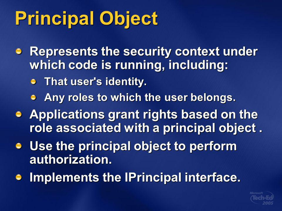 Principal Object Represents the security context under which code is running, including: That user s identity.