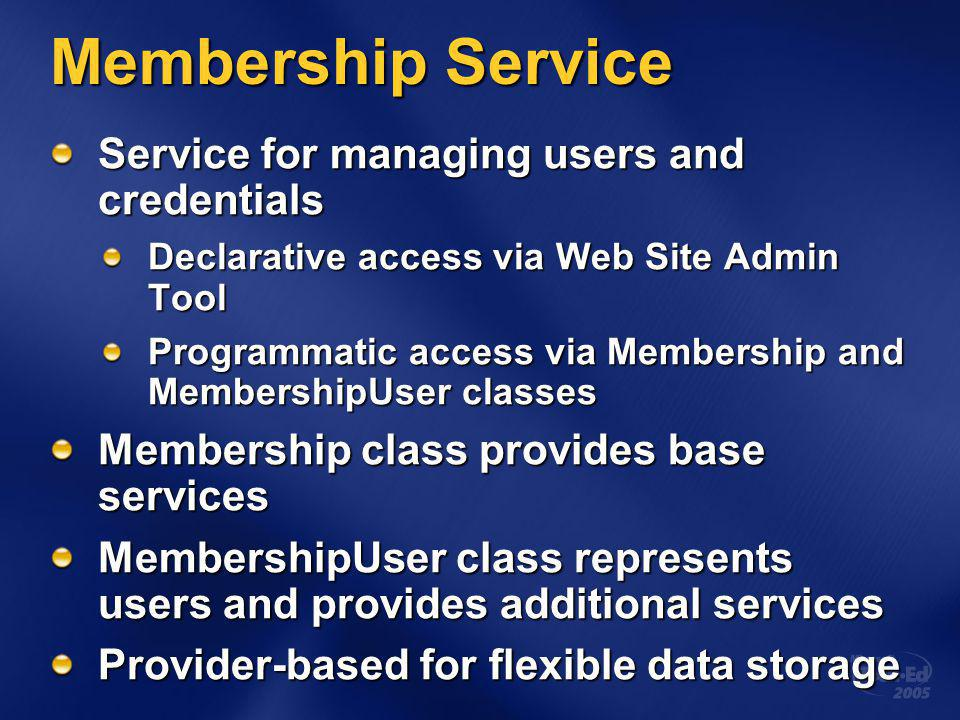 Membership Service Service for managing users and credentials Declarative access via Web Site Admin Tool Programmatic access via Membership and MembershipUser classes Membership class provides base services MembershipUser class represents users and provides additional services Provider-based for flexible data storage