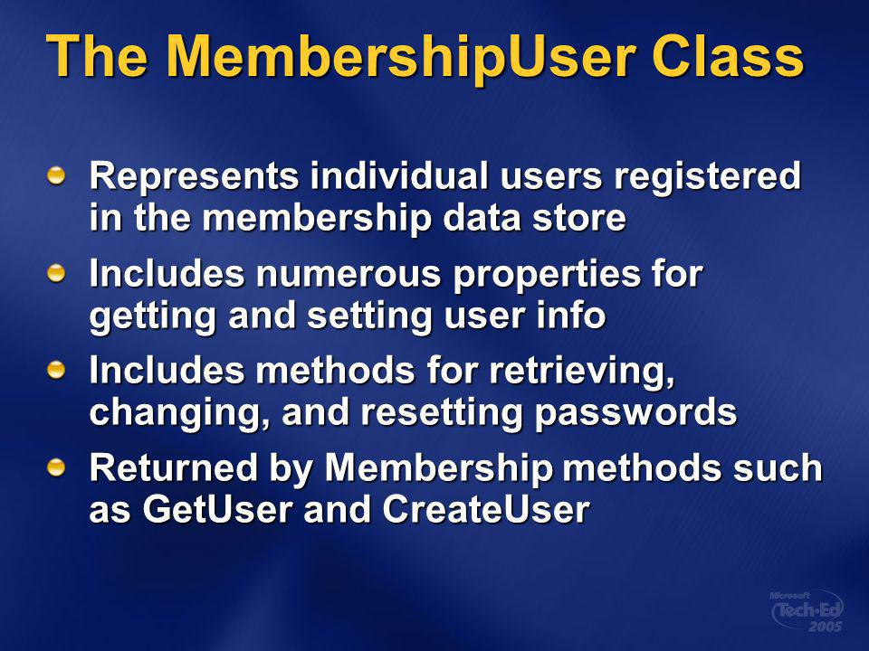 The MembershipUser Class Represents individual users registered in the membership data store Includes numerous properties for getting and setting user info Includes methods for retrieving, changing, and resetting passwords Returned by Membership methods such as GetUser and CreateUser