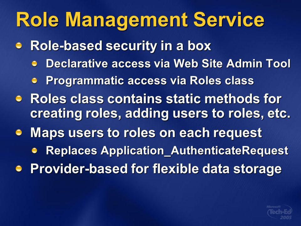 Role Management Service Role-based security in a box Declarative access via Web Site Admin Tool Programmatic access via Roles class Roles class contains static methods for creating roles, adding users to roles, etc.