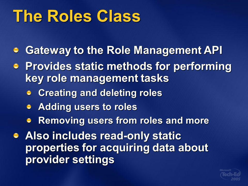 The Roles Class Gateway to the Role Management API Provides static methods for performing key role management tasks Creating and deleting roles Adding users to roles Removing users from roles and more Also includes read-only static properties for acquiring data about provider settings